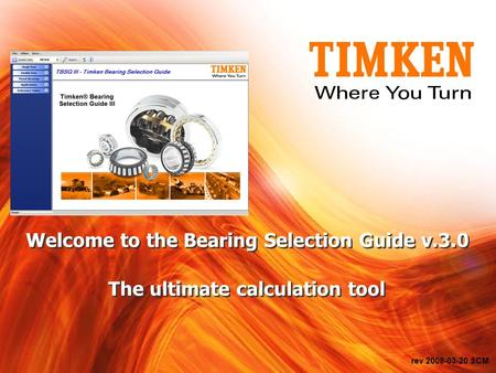 Rev 2008-03-20 SCM Welcome <strong>to</strong> the Bearing Selection Guide v.3.0 The ultimate calculation tool.