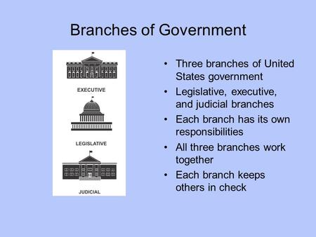 Branches of Government Three branches of United States government Legislative, executive, and judicial branches Each branch has its own responsibilities.