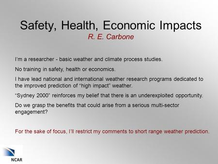 Safety, Health, Economic Impacts R. E. Carbone I'm a researcher - basic weather and climate process studies. No training in safety, health or economics.