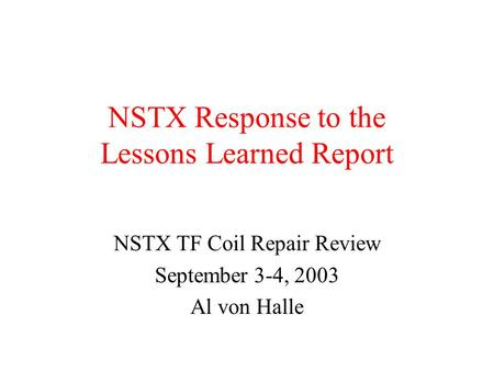 NSTX Response to the Lessons Learned Report NSTX TF Coil Repair Review September 3-4, 2003 Al von Halle.