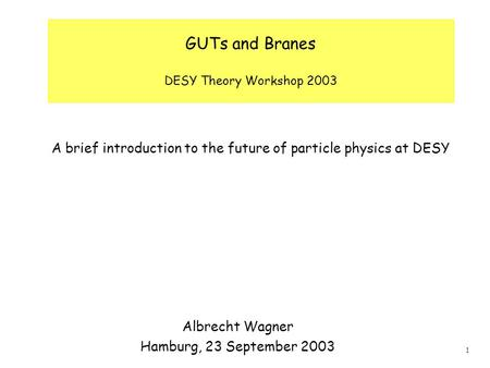 1 GUTs and Branes DESY Theory Workshop 2003 A brief introduction to the future of particle physics at DESY Albrecht Wagner Hamburg, 23 September 2003.