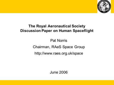 The Royal Aeronautical Society Discussion Paper on Human Spaceflight Pat Norris Chairman, RAeS Space Group  June 2006.