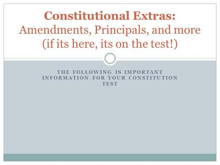 THE FOLLOWING IS IMPORTANT INFORMATION FOR YOUR CONSTITUTION TEST Constitutional Extras: Amendments, Principals, and more (if its here, its on the test!)