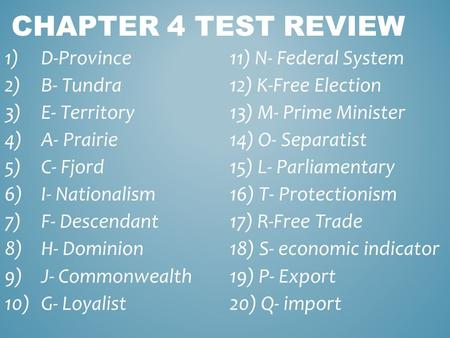 CHAPTER 4 TEST REVIEW 1)D-Province11) N- Federal System 2)B- Tundra12) K-Free Election 3)E- Territory13) M- Prime Minister 4)A- Prairie14) O- Separatist.