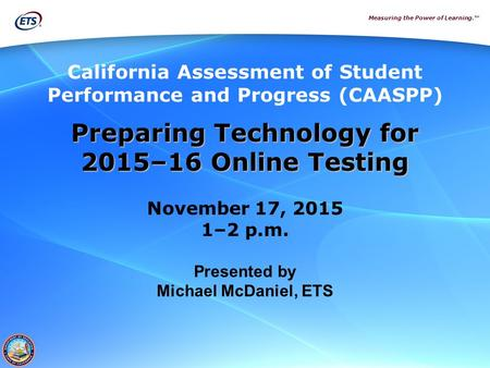 Measuring the Power of Learning.™ Preparing Technology for 2015–16 Online Testing November 17, 2015 1–2 p.m. Presented by Michael McDaniel, ETS California.