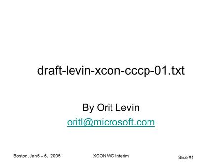 Slide #1 Boston, Jan 5 – 6, 2005XCON WG Interim draft-levin-xcon-cccp-01.txt By Orit Levin
