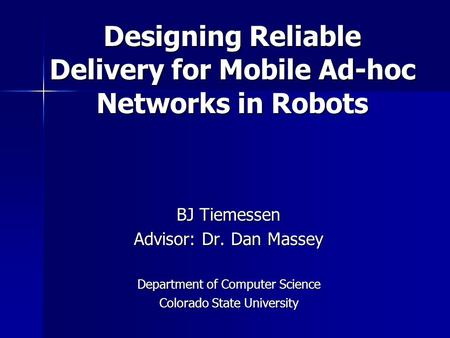 Designing Reliable Delivery for Mobile Ad-hoc Networks in Robots BJ Tiemessen Advisor: Dr. Dan Massey Department of Computer Science Colorado State University.