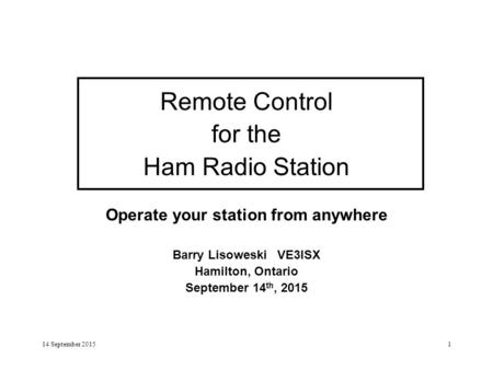 14 September 20151 Remote Control for the Ham Radio Station Operate your station from anywhere Barry Lisoweski VE3ISX Hamilton, Ontario September 14 th,