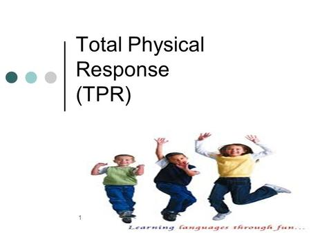 Total Physical Response (TPR) 1. Babies don't learn by memorizing lists; why should children or adults? James J. Asher an emeritus professor of psychology.