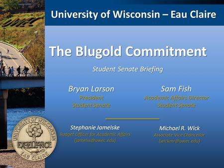 University of Wisconsin – Eau Claire The Blugold Commitment Michael R. Wick Associate Vice Chancellor Stephanie Jamelske Budget Officer.