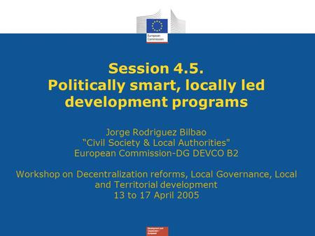 "Session 4.5. Politically smart, locally led development programs Jorge Rodriguez Bilbao ""Civil Society & Local Authorities European Commission-DG DEVCO."