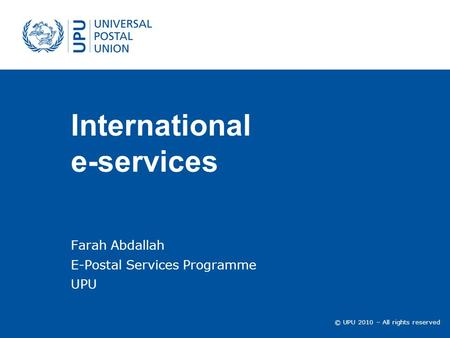 © UPU 2010 – All rights reserved International e-services Farah Abdallah E-Postal Services Programme UPU.