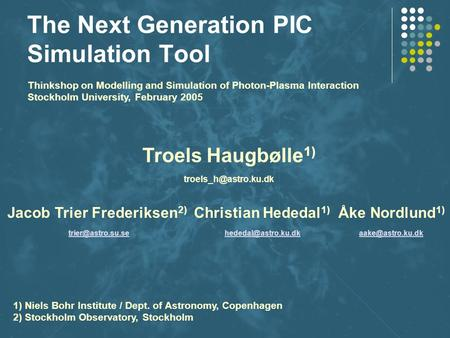 The Next Generation PIC Simulation Tool Troels Haugbølle 1) Jacob Trier Frederiksen 2) Christian Hededal 1) Åke Nordlund 1)