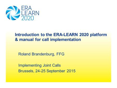Roland Brandenburg, FFG Implementing Joint Calls Brussels, 24-25 September 2015 Introduction to the ERA-LEARN 2020 platform & manual for call implementation.