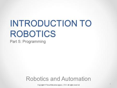 INTRODUCTION TO ROBOTICS Part 5: Programming Robotics and Automation Copyright © Texas Education Agency, 2013. All rights reserved. 1.