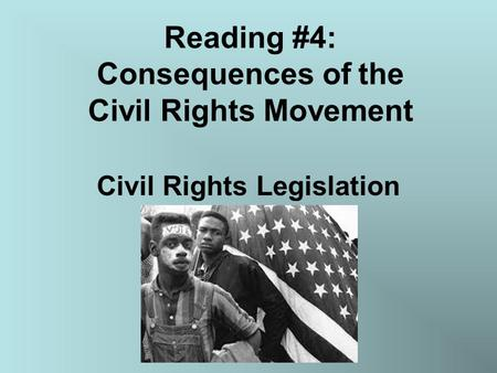 Reading #4: Consequences of the Civil Rights Movement Civil Rights Legislation.