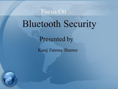 Focus On Bluetooth Security Presented by Kanij Fatema Sharme.
