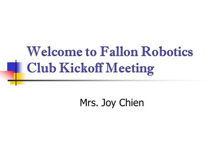 Welcome to Fallon Robotics Club Kickoff Meeting Mrs. Joy Chien.