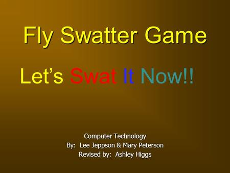Fly Swatter Game Computer Technology By: Lee Jeppson & Mary Peterson Revised by: Ashley Higgs Let's Swat It Now!!