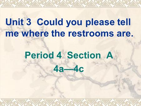 Unit 3 Could you please tell me where the restrooms are. Period 4 Section A 4a—4c.
