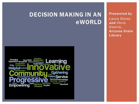 Presented by Laura Stone and Chris Guerra, Arizona State Library DECISION MAKING IN AN eWORLD.