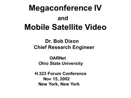 Megaconference IV and Mobile Satellite Video Dr. Bob Dixon Chief Research Engineer OARNet Ohio State University H.323 Forum Conference Nov 15, 2002 New.