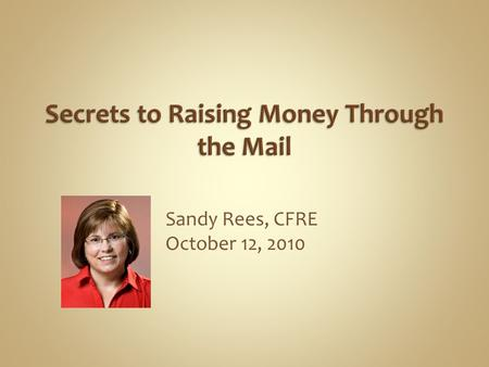 Sandy Rees, CFRE October 12, 2010. Direct mail is sending a letter with the focused message to a targeted list of people, with the express purpose of.