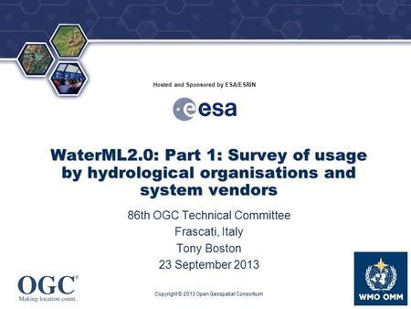 ® Hosted and Sponsored by ESA/ESRIN WaterML2.0: Part 1: Survey of usage by hydrological organisations and system vendors 86th OGC Technical Committee Frascati,
