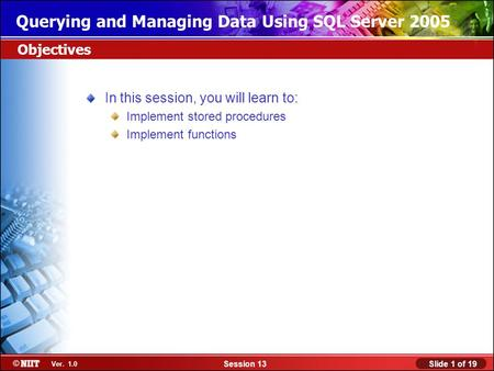 Slide 1 of 19Session 13 Ver. 1.0 Querying and Managing Data Using SQL Server 2005 In this session, you will learn to: Implement stored procedures Implement.