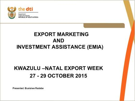 EXPORT MARKETING AND INVESTMENT ASSISTANCE (EMIA) KWAZULU –NATAL EXPORT WEEK 27 - 29 OCTOBER 2015 Presented: Busisiwe Radebe.