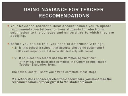  Your Naviance Teacher's Desk account allows you to upload recommendation letters for your students for electronic submission to the colleges and universities.