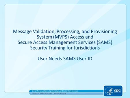 Message Validation, Processing, and Provisioning System (MVPS) Access and Secure Access Management Services (SAMS) Security Training for Jurisdictions.
