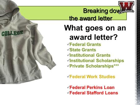 What goes on an award letter? Federal Grants State Grants Institutional Grants Institutional Scholarships Private Scholarships*** Federal Work Studies.
