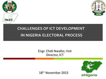 CHALLENGES OF ICT DEVELOPMENT IN NIGERIA ELECTORAL PROCESS Engr. Chidi Nwafor, FNSE Director, ICT 18 th November 2015.