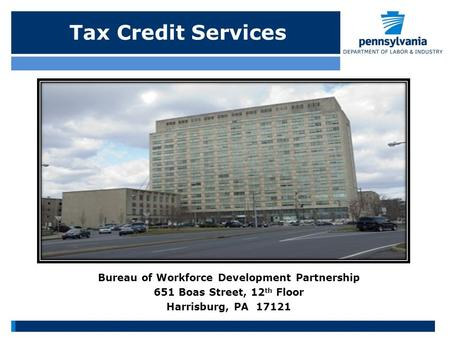 Tax Credit Services Bureau of Workforce Development Partnership 651 Boas Street, 12 th Floor Harrisburg, PA 17121.