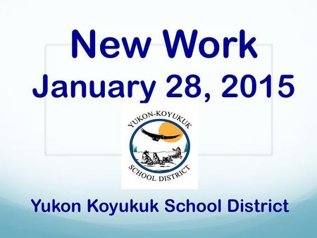 New Work January 28, 2015 Yukon Koyukuk School District.