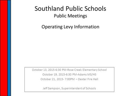 Southland Public Schools Public Meetings Operating Levy Information October 13, 2015-6:30 PM-Rose Creek Elementary School October 19, 2015-6:30 PM-Adams.