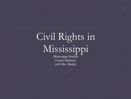 Civil Rights in Mississippi Mississippi Studies Coach Marbury (cdt Mrs. Bailey)