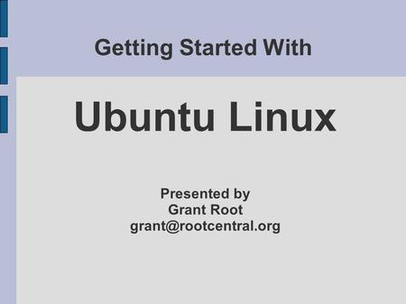 Getting Started With Ubuntu Linux Presented by Grant Root