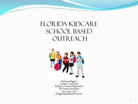 Florida KidCare School based Outreach Barbara Biggart Teacher/Counselor KidCare Outreach Specialist The Parent Academy (305) 995-7326