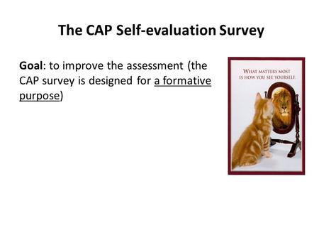 The CAP Self-evaluation Survey Goal: to improve the assessment (the CAP survey is designed for a formative purpose)