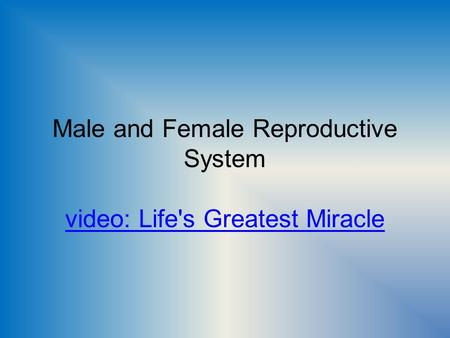Male and Female Reproductive System video: Life's Greatest Miracle video: Life's Greatest Miracle.