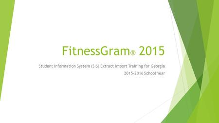 FitnessGram ® 2015 Student Information System (SIS) Extract Import Training for Georgia 2015-2016 School Year.