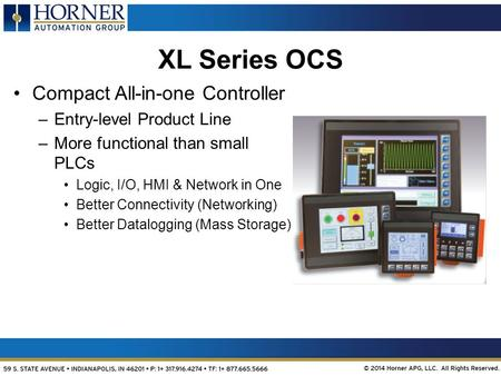 OCS-based Customized Solutions XL Series OCS Compact All-in-one Controller –Entry-level Product Line –More functional than small PLCs Logic, I/O, HMI &