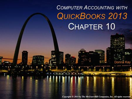 C OMPUTER A CCOUNTING WITH Q UICK B OOKS 2013 C HAPTER 10 Donna Kay Copyright © 2014 by The McGraw-Hill Companies, Inc. All rights reserved.