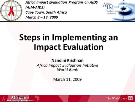 Africa Impact Evaluation Program on AIDS (AIM-AIDS) Cape Town, South Africa March 8 – 13, 2009 1 Steps in Implementing an Impact Evaluation Nandini Krishnan.