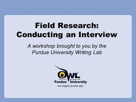 Field Research: Conducting an Interview A workshop brought to you by the Purdue University Writing Lab.