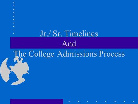 Jr./ Sr. Timelines And The College Admissions Process.