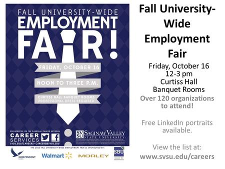 Fall University- Wide Employment Fair Over 120 organizations to attend! Free LinkedIn portraits available. View the list at: www.svsu.edu/careers Friday,