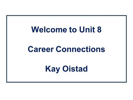 Welcome to Unit 8 Career Connections Kay Oistad. Agenda Greeting! Discussion Board Assignment Readings Case Study.
